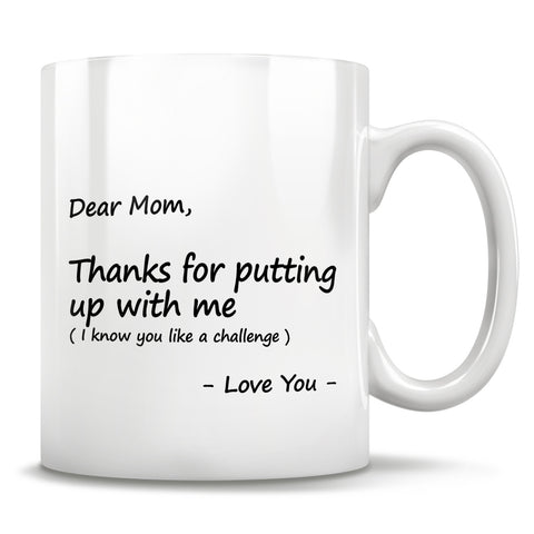 Image of Dear Mom, Thanks for putting up with me (I know you like a challenge) - Love You - Mug