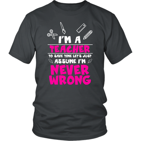 Image of I'm A Teacher To Save Time Let's Just Assume I'm Never Wrong