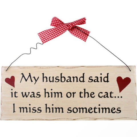 'My Husband said it was him or the Cat' Hanging Plaque