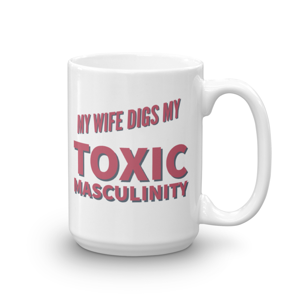 my wife digs my toxic masculinity