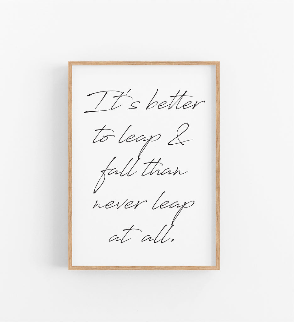 IT'S BETTER TO LEAP & FALL THAN TO NEVER LEAP AT ALL