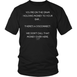 You're on the gram holding money to your ear there's a disconnect we don't call that money over here unisex/mens original black t-shirt