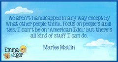 We aren't handicapped in any way except by what other people think. Marlee Matlin quote.
