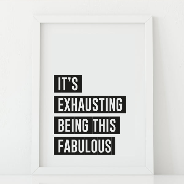 'It's Exhausting Being this Fabulous' Print