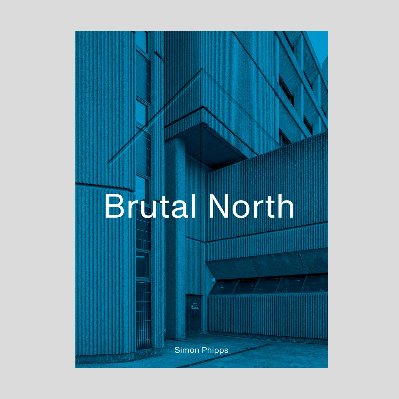Brutal North: Post-War Modernist Architecture in the North of England | Simon Phipps.