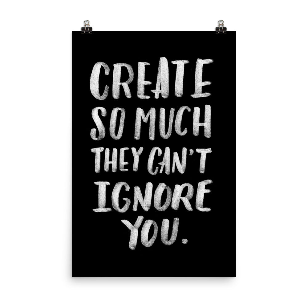 'Create so much they can't ignore you' poster