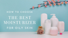 How to Choose the Best Moisturizer for Oily Skin