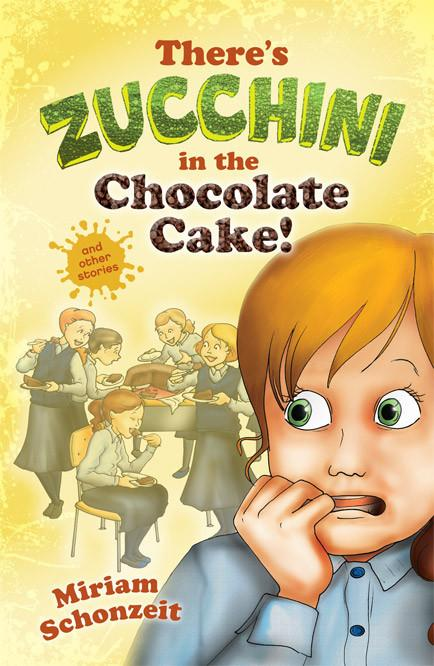 THERE'S ZUCCHINI IN THE CHOCOLATE CAKE! AND OTHER STORIES