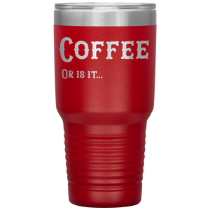 Coffee, Or is it... 30 oz Tumbler