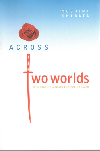 Across Two Worlds - Memoirs of a Nisei Flower Grower