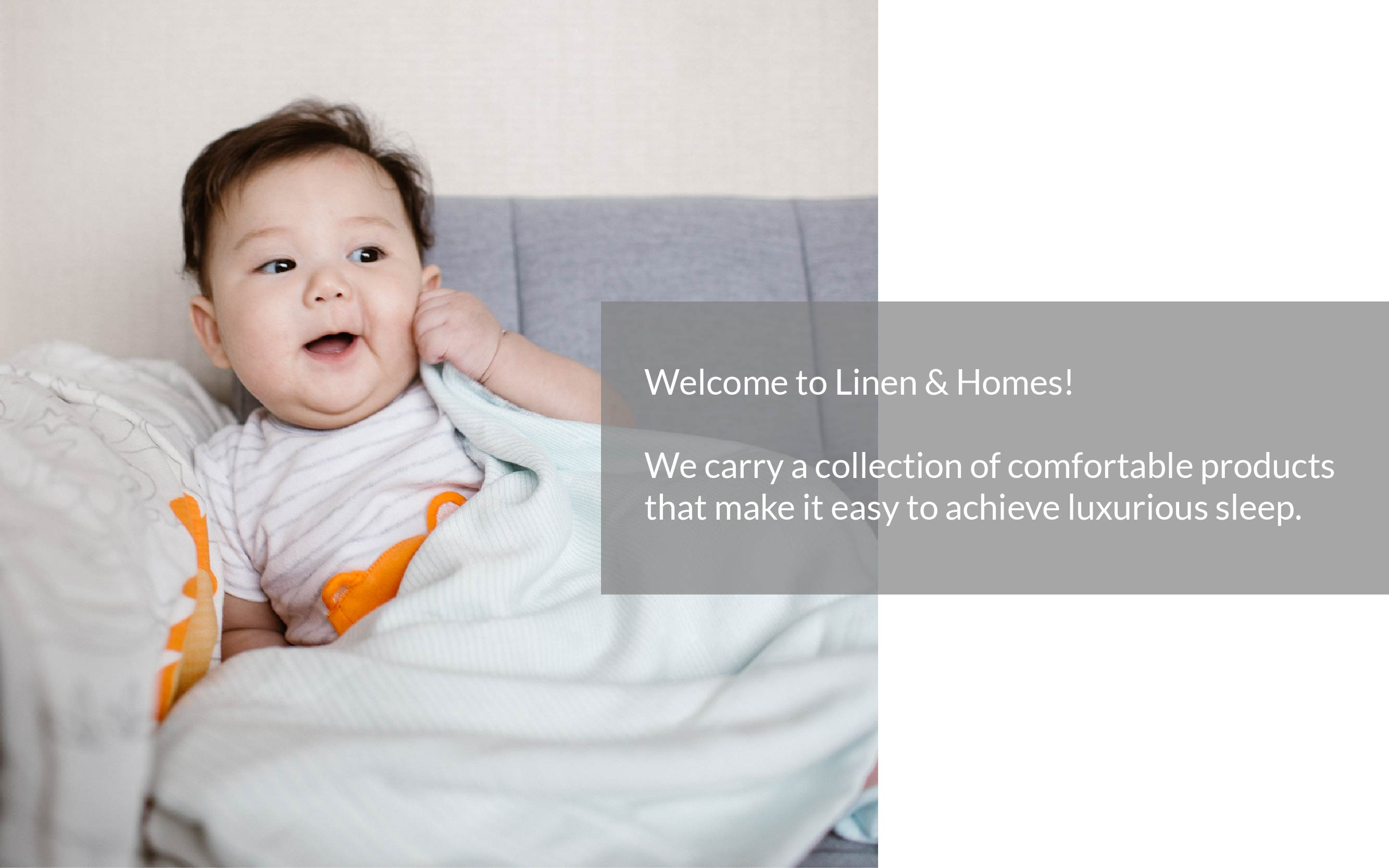 Welcome to Linen & Homes! We carry a collection of comfortable products  that make it easy to achieve luxurious sleep.