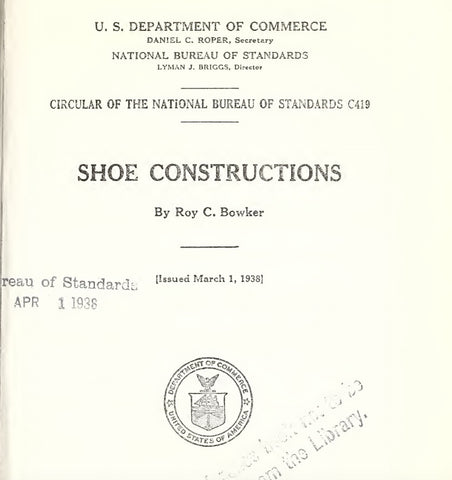 U. S. DEPARTMENT OF COMMERCE DANIEL C. ROPER, Secretary NATIONAL BUREAU OF STANDARDS LYMAN J. BRIGGS, Director CIRCULAR OF THE NATIONAL BUREAU OF STANDARDS C419 SHOE CONSTRUCTIONS By Roy C. Bowker Issued March 1, 1938