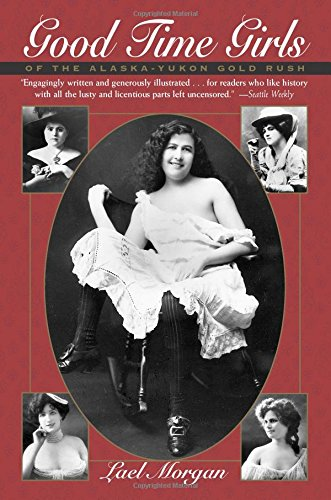Good Time Girls of the Alaska-Yukon Gold Rush: A Secret History of the Far North