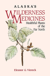 Alaska's Wilderness Medicines: Healthful Plants of the Far North