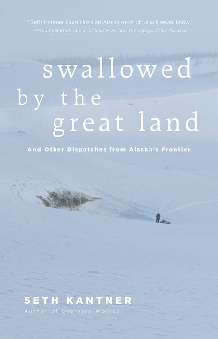 Swallowed by the Great Land: And Other Dispatches From Alaska's Frontier