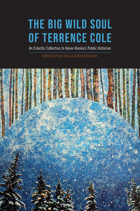 The Big Wild Soul of Terrence Cole: An Eclectic Collection to Honor Alaska's Public Historian