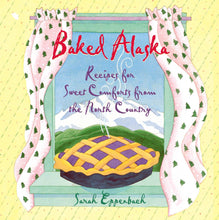 Baked Alaska: Recipes for Sweet Comforts from the North Country by Sarah Eppenbach