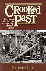 Crooked Past: The History of a Frontier Mining Camp: Fairbanks, AK