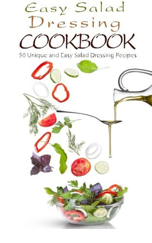 Easy Salad Dressing Cookbook: 50 Unique and Easy Salad Dressing Recipes