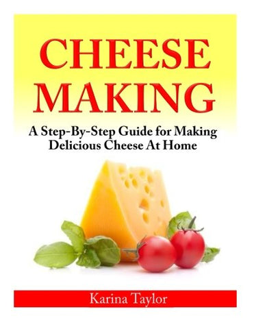 Cheese Making: A Step-By-Step Guide for Making Delicious Cheese At Home