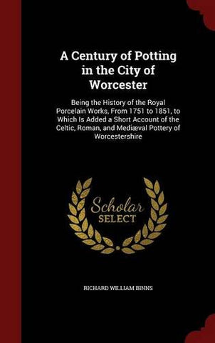A Century of Potting in the City of Worcester: Being the History of the Royal Porcelain Works, from 1751 to 1851, to Which Is Added a Short Accoun