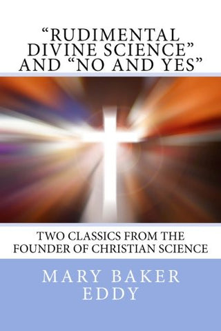 """Rudimental Divine Science"" and ""No and Yes"": Two Classics from the Founder of Christian Science"