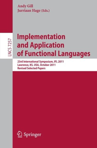 Implementation and Application of Functional Languages: 23rd International Symposium, IFL 2011, Lawrence, KS, USA, October 3-5, 2011, Revised Sele
