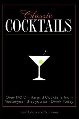 Classic Cocktails: Over 170 Drinks from Yesteryear that You Can Enjoy Today