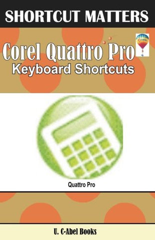 Corel Quattro Pro Keybaord Shortcuts (Shortcut Matters) (Volume 53)