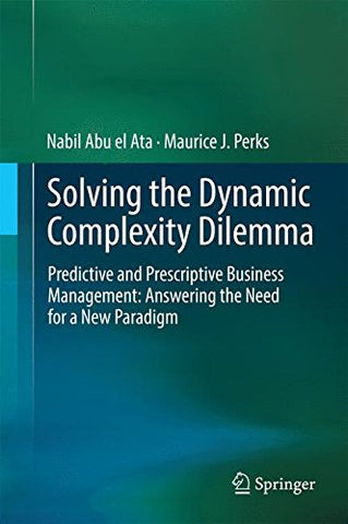 Solving the Dynamic Complexity Dilemma: Predictive and Prescriptive Business Management: Answering the Need for a New Paradigm