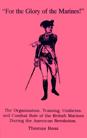 """For the Glory of the Marines!"": The Organization, Training, Uniforms, and Combat Role of the British Marines During the American Revolution"