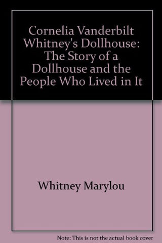 Cornelia Vanderbilt Whitney's Dollhouse: The Story of a Dollhouse