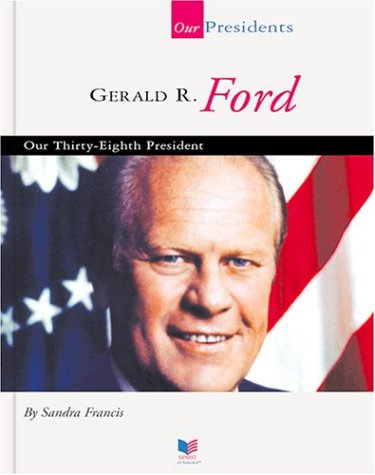 Gerald R. Ford: Our Thirty-Eighth President (Spirit of America: Our Presidents)