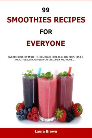 99 Smoothies Recipes For Every One: Smoothies recipes for weight loss, diabetics, healthy skin, green smoothies, Smoothies for children and more .