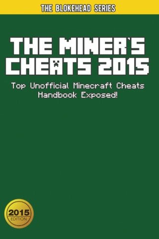 The Miner's Cheats 2015: Top Unofficial Minecraft Cheats Handbook Exposed! (The Blokehead Success Series)
