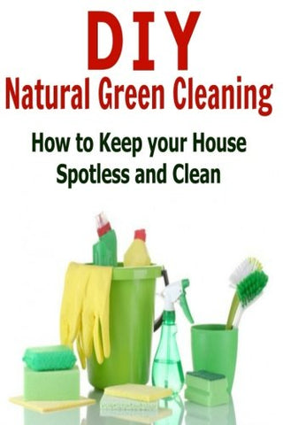 DIY Natural Green Cleaning: How to Keep Your House Spotless and Clean: Natural Green Cleaning, Natural Cleaning, Organic Cleaning,DIY Natural Clea