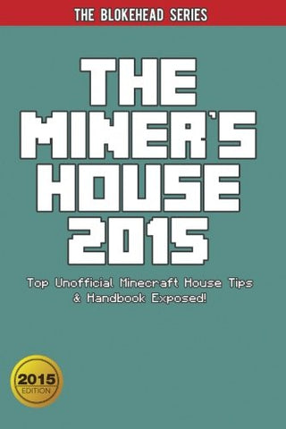 The Miner's House 2015:Top Unofficial  Minecraft House Tips & Handbook Exposed ! (The Blokehead Success Series)
