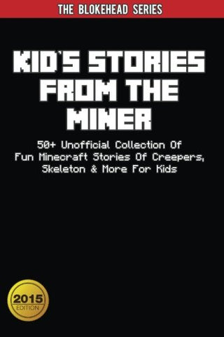 Kids Stories From The Miner: 50+ Unofficial Collection Of Fun Minecraft Stories Of Creepers, Skeleton & More For Kids (The Blokehead Success Serie