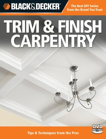 Black & Decker Trim & Finish Carpentry, 2nd Edition: Tips & Techniques from the Pros