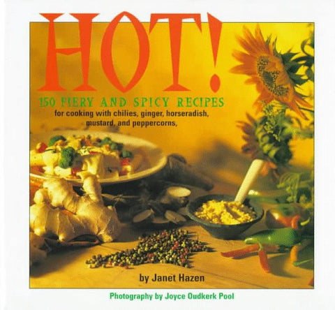 Hot!: 150 Fiery and Spicy Recipes for Cooking with Chilies, Peppercorns, Mustard, Horseradish, and Ginger