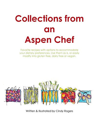 Collections from an Aspen Chef: Favorite recipes with options to accommodate your dietary preferences. Use them as is, or easily modify into glute