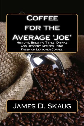 Coffee for the Average'Joe': History, Brewing Types, Recipes, Drinks and Desserts