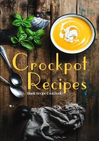 Crockpot Recipes: Blank Recipe Cookbook, 7 x 10, 100 Blank Recipe Pages