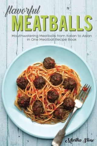 Flavorful Meatballs: Mouthwatering Meatballs from Italian to Asian in One Meatball Recipe Book