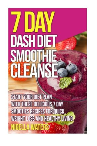7 Day Dash Diet Smoothie Cleanse: Start Your Diet Plan with These Delicious 7 Day Smoothie Recipes