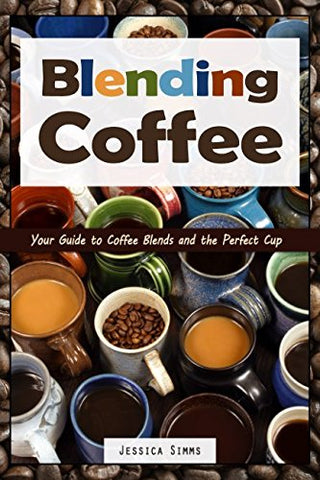 Blending Coffee: Your Guide to Coffee Blends and the Perfect Cup (I Know Coffee)