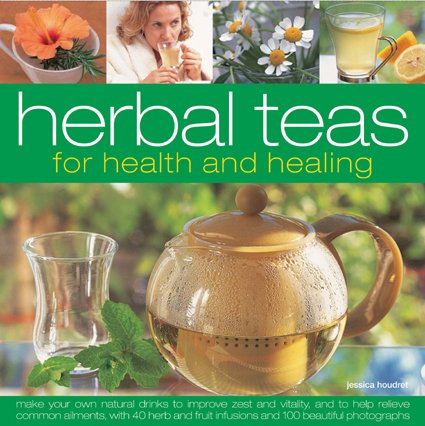 Herbal Teas for Health and Healing: Make your own natural drinks to improve zest and vitality, and to help relieve common ailments, with 50 herb r