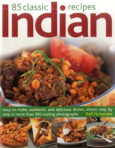 85 Classic Indian Recipes: Easy-To-Make, Authentic And Delicious Dishes, Shown Step By Step In More Than 350 Sizzling Photographs