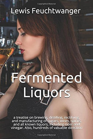 Fermented Liquors: a treatise on brewing, distilling, rectifying, and manufacturing of sugars, wines, spirits, and all known liquors, including ci
