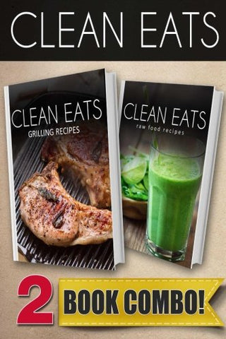 Grilling Recipes and Raw Food Recipes: 2 Book Combo (Clean Eats)